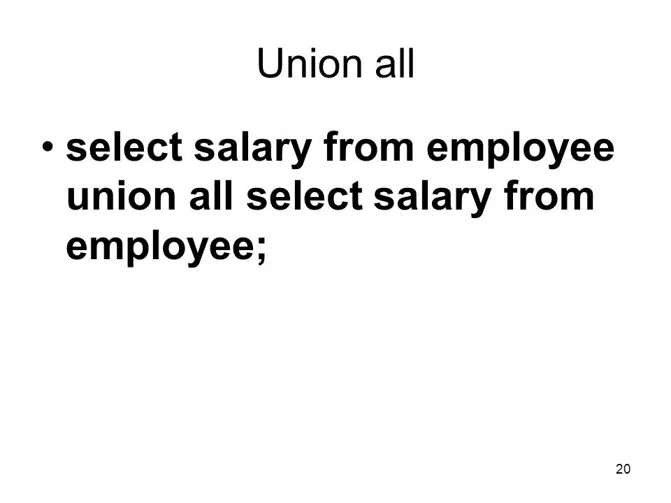 20 Union all select salary from employee union all select salary from employee;