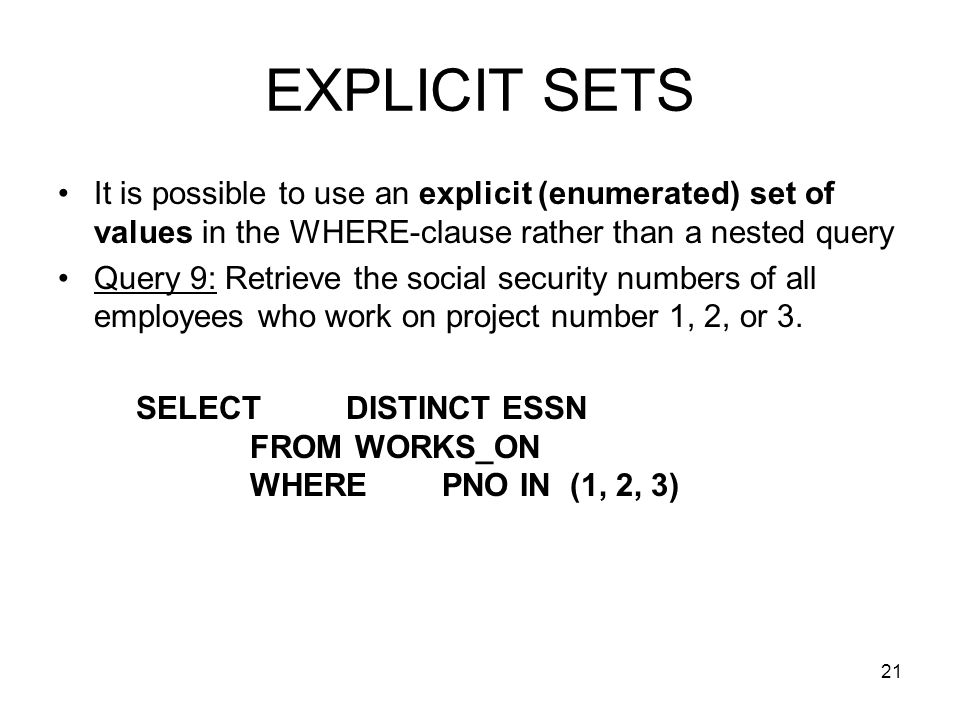 21 EXPLICIT SETS It is possible to use an explicit (enumerated) set of values in the WHERE-clause rather than a nested query Query 9: Retrieve the social security numbers of all employees who work on project number 1, 2, or 3.