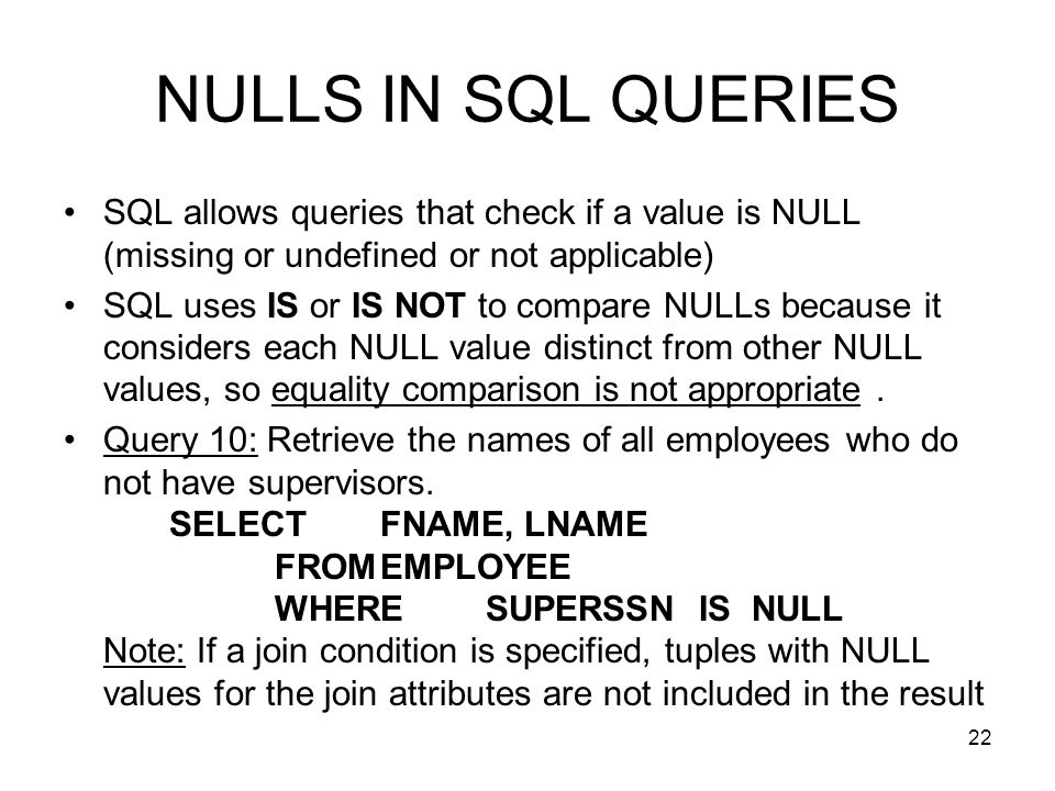 22 NULLS IN SQL QUERIES SQL allows queries that check if a value is NULL (missing or undefined or not applicable) SQL uses IS or IS NOT to compare NULLs because it considers each NULL value distinct from other NULL values, so equality comparison is not appropriate.