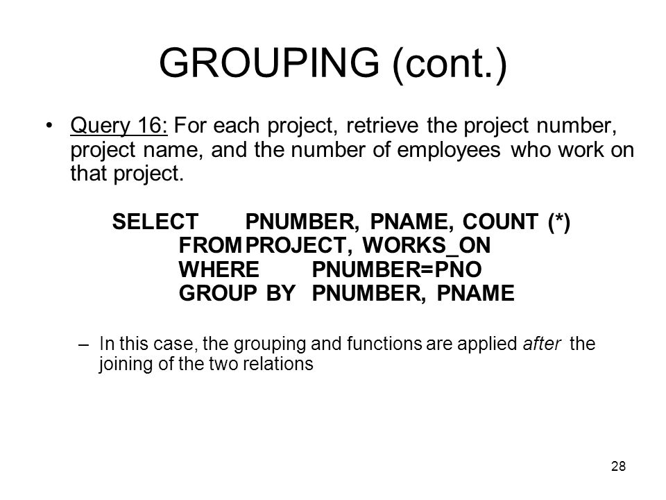 28 GROUPING (cont.) Query 16: For each project, retrieve the project number, project name, and the number of employees who work on that project.