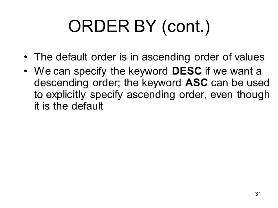 31 ORDER BY (cont.) The default order is in ascending order of values We can specify the keyword DESC if we want a descending order; the keyword ASC can be used to explicitly specify ascending order, even though it is the default