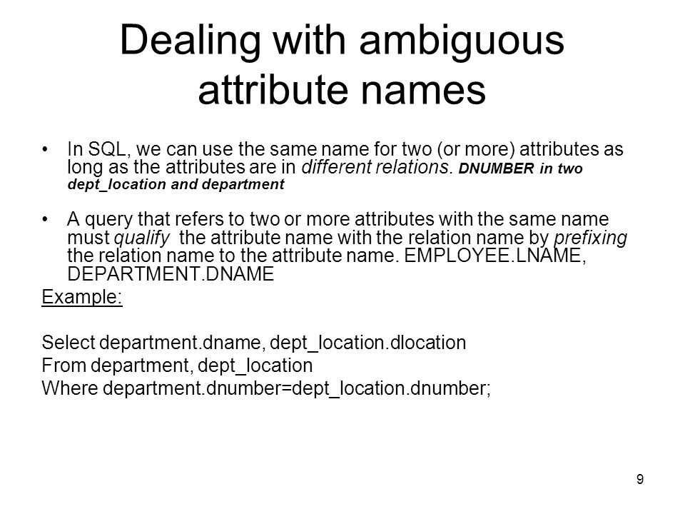 9 Dealing with ambiguous attribute names In SQL, we can use the same name for two (or more) attributes as long as the attributes are in different relations.