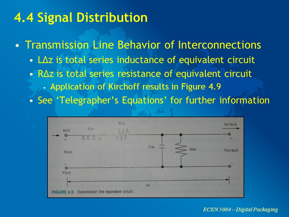 ECEN 5004 – Digital Packaging 4.4 Signal Distribution Transmission Line Behavior of Interconnections LΔz is total series inductance of equivalent circuit RΔz is total series resistance of equivalent circuit Application of Kirchoff results in Figure 4.9 See 'Telegrapher's Equations' for further information