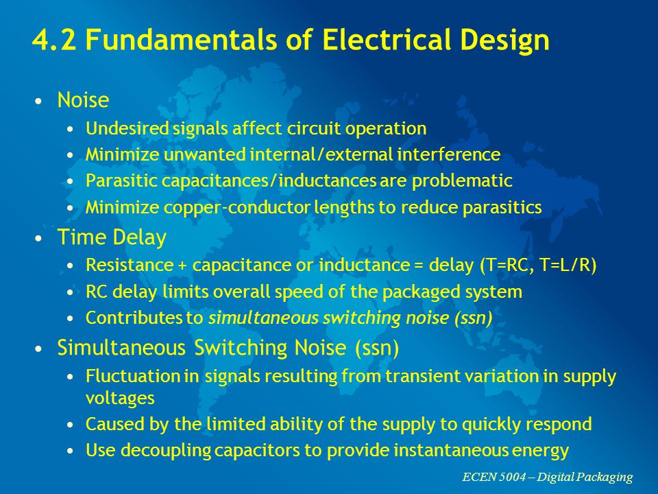ECEN 5004 – Digital Packaging 4.2 Fundamentals of Electrical Design Noise Undesired signals affect circuit operation Minimize unwanted internal/external interference Parasitic capacitances/inductances are problematic Minimize copper-conductor lengths to reduce parasitics Time Delay Resistance + capacitance or inductance = delay (T=RC, T=L/R) RC delay limits overall speed of the packaged system Contributes to simultaneous switching noise (ssn) Simultaneous Switching Noise (ssn) Fluctuation in signals resulting from transient variation in supply voltages Caused by the limited ability of the supply to quickly respond Use decoupling capacitors to provide instantaneous energy