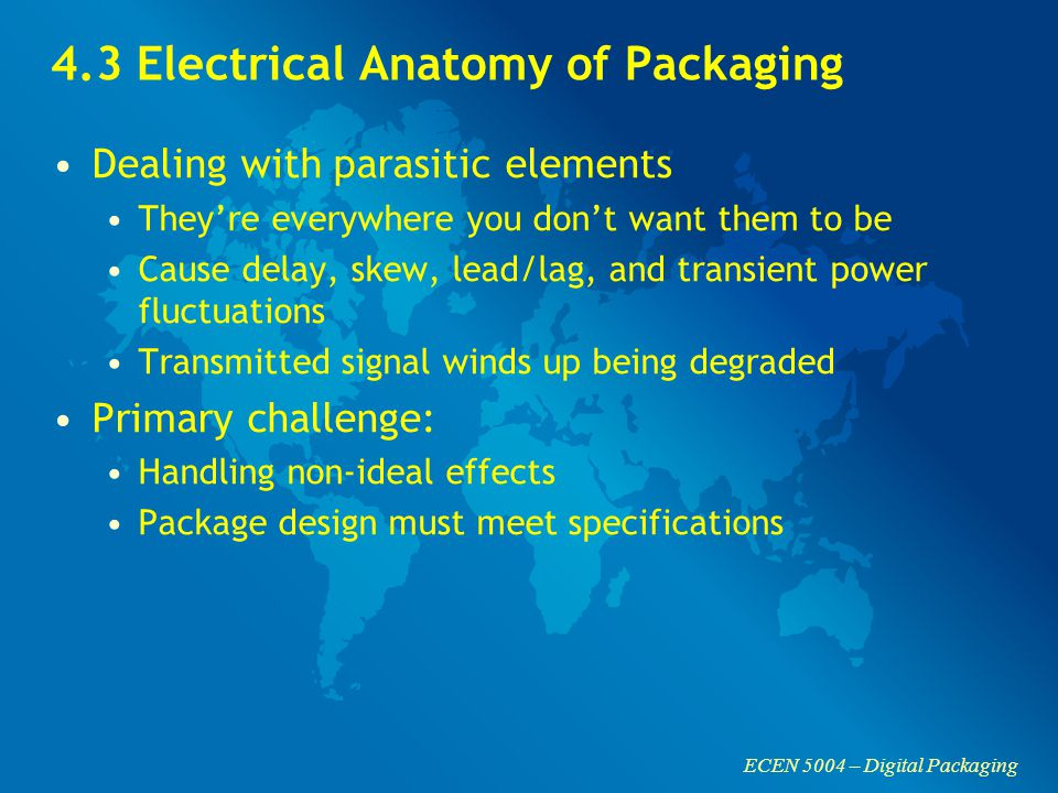 ECEN 5004 – Digital Packaging 4.3 Electrical Anatomy of Packaging Dealing with parasitic elements They're everywhere you don't want them to be Cause delay, skew, lead/lag, and transient power fluctuations Transmitted signal winds up being degraded Primary challenge: Handling non-ideal effects Package design must meet specifications