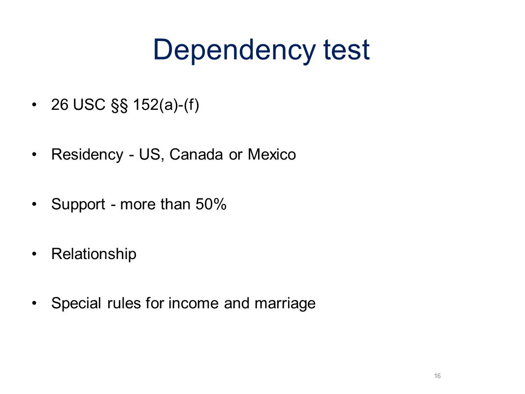 16 Dependency test 26 USC §§ 152(a)-(f) Residency - US, Canada or Mexico Support - more than 50% Relationship Special rules for income and marriage 16