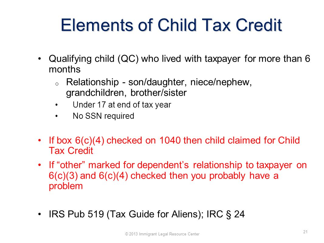 Elements of Child Tax Credit Qualifying child (QC) who lived with taxpayer for more than 6 months o Relationship - son/daughter, niece/nephew, grandchildren, brother/sister Under 17 at end of tax year No SSN required If box 6(c)(4) checked on 1040 then child claimed for Child Tax Credit If other marked for dependent's relationship to taxpayer on 6(c)(3) and 6(c)(4) checked then you probably have a problem IRS Pub 519 (Tax Guide for Aliens); IRC § 24 32 © 2013 Immigrant Legal Resource Center 21