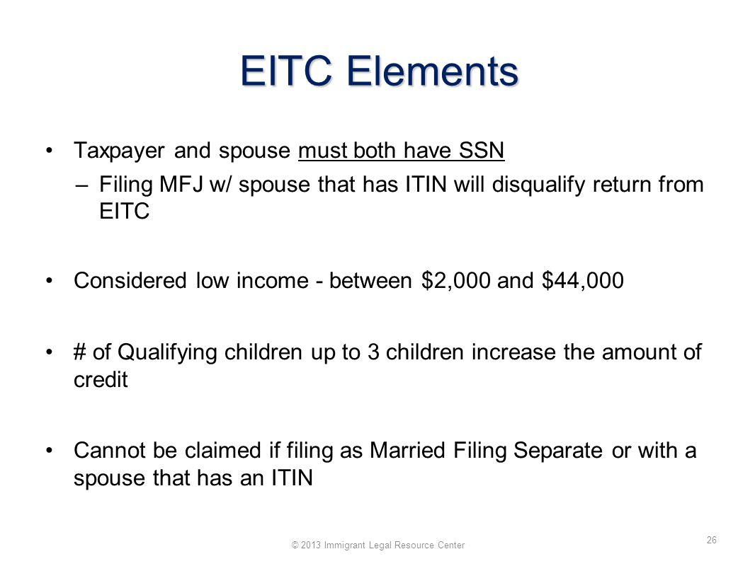 EITC Elements Taxpayer and spouse must both have SSN –Filing MFJ w/ spouse that has ITIN will disqualify return from EITC Considered low income - between $2,000 and $44,000 # of Qualifying children up to 3 children increase the amount of credit Cannot be claimed if filing as Married Filing Separate or with a spouse that has an ITIN © 2013 Immigrant Legal Resource Center 26