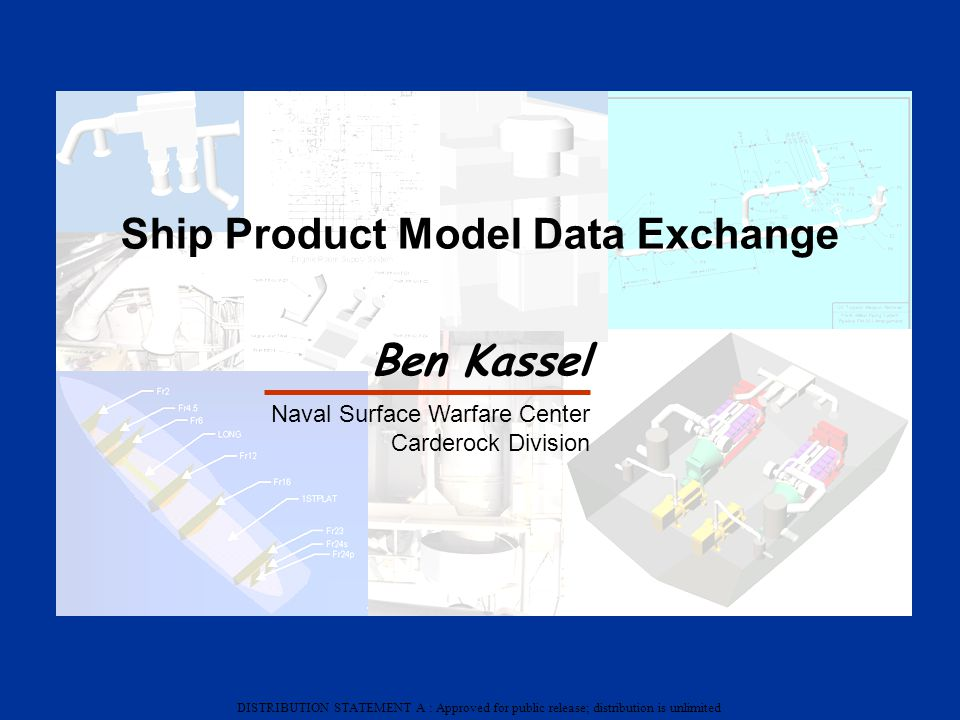 DISTRIBUTION STATEMENT A : Approved for public release; distribution is unlimited Ship Product Model Data Exchange Ben Kassel Naval Surface Warfare Ce