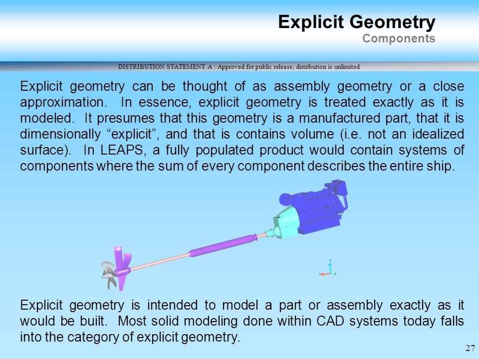 DISTRIBUTION STATEMENT A : Approved for public release; distribution is unlimited 27 Explicit Geometry Components Explicit geometry can be thought of as assembly geometry or a close approximation.