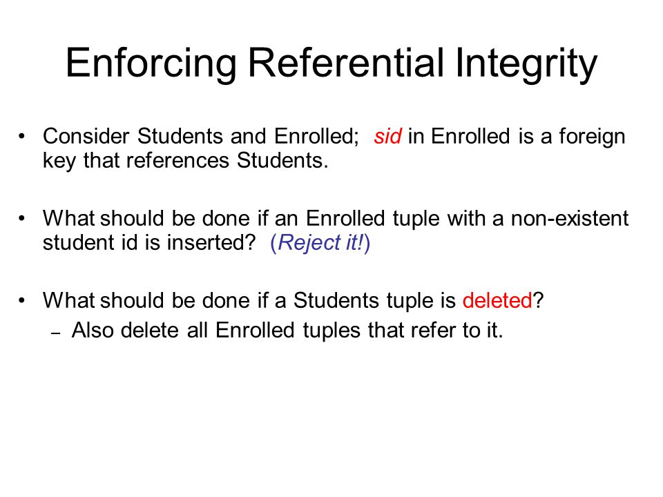 Enforcing Referential Integrity Consider Students and Enrolled; sid in Enrolled is a foreign key that references Students.