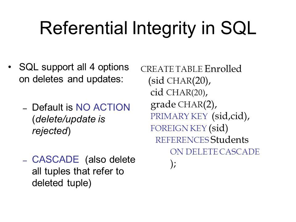 Referential Integrity in SQL SQL support all 4 options on deletes and updates: – Default is NO ACTION (delete/update is rejected) – CASCADE (also delete all tuples that refer to deleted tuple) CREATE TABLE Enrolled (sid CHAR (20), cid CHAR(20), grade CHAR (2), PRIMARY KEY (sid,cid), FOREIGN KEY (sid) REFERENCES Students ON DELETE CASCADE );