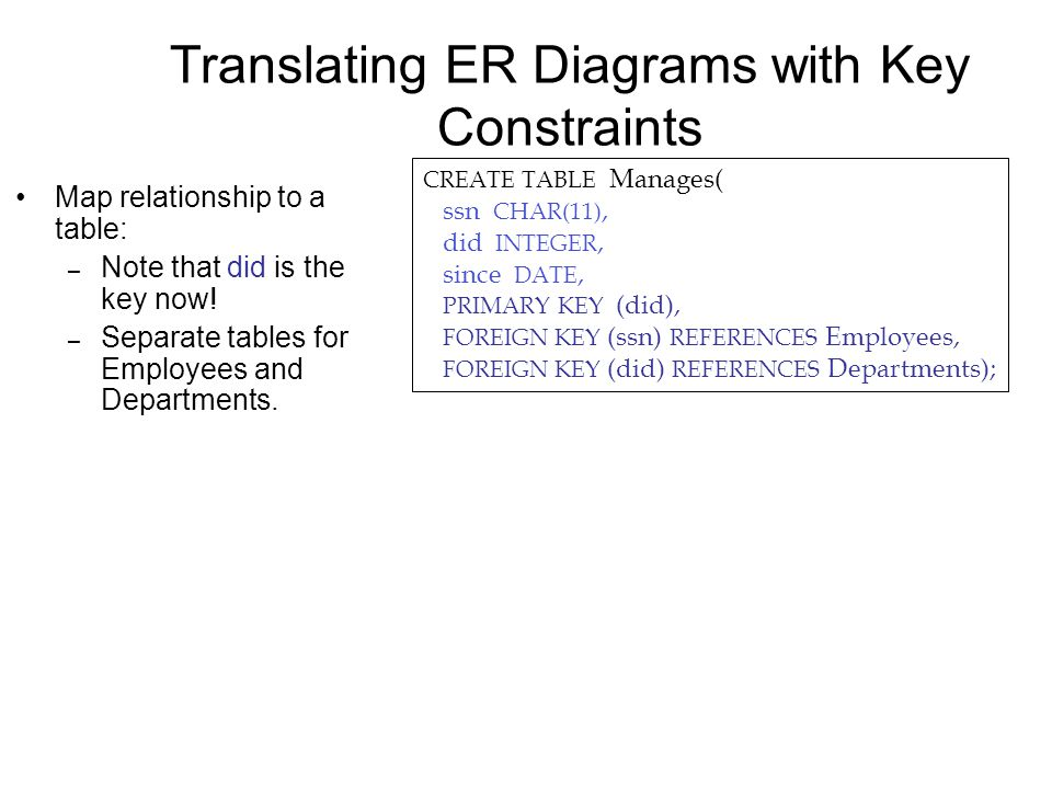 Translating ER Diagrams with Key Constraints Map relationship to a table: – Note that did is the key now! – Separate tables for Employees and Departme