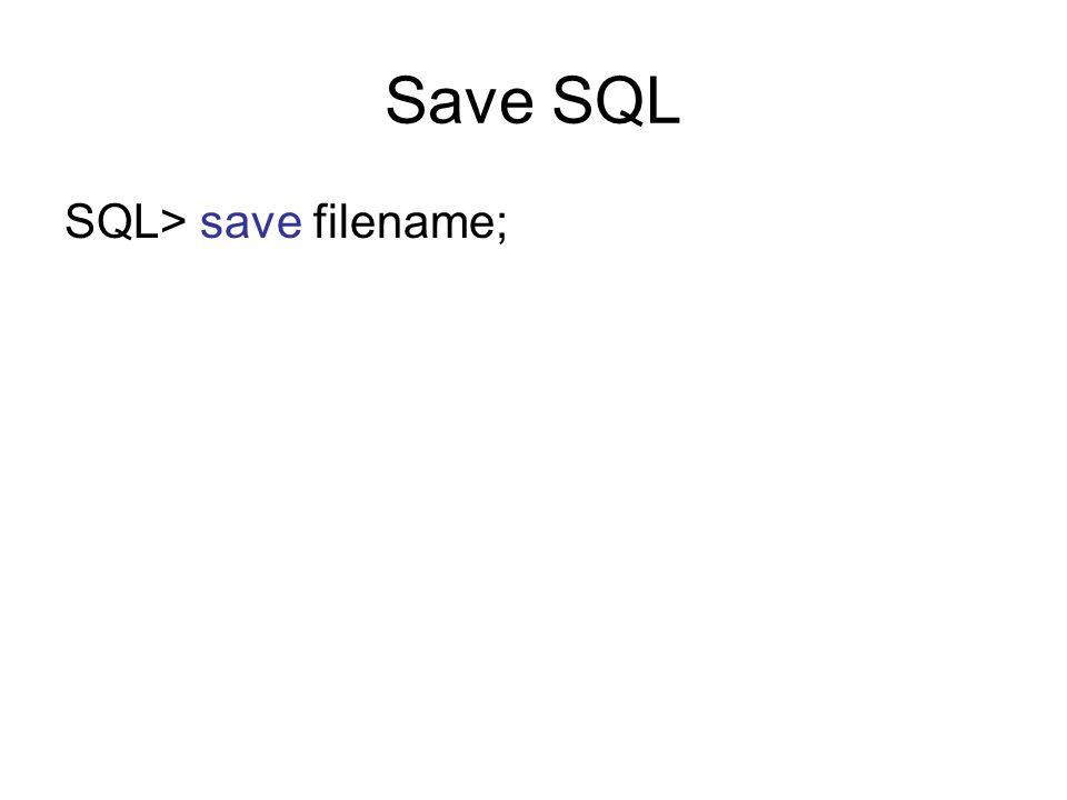 Save SQL SQL> save filename;