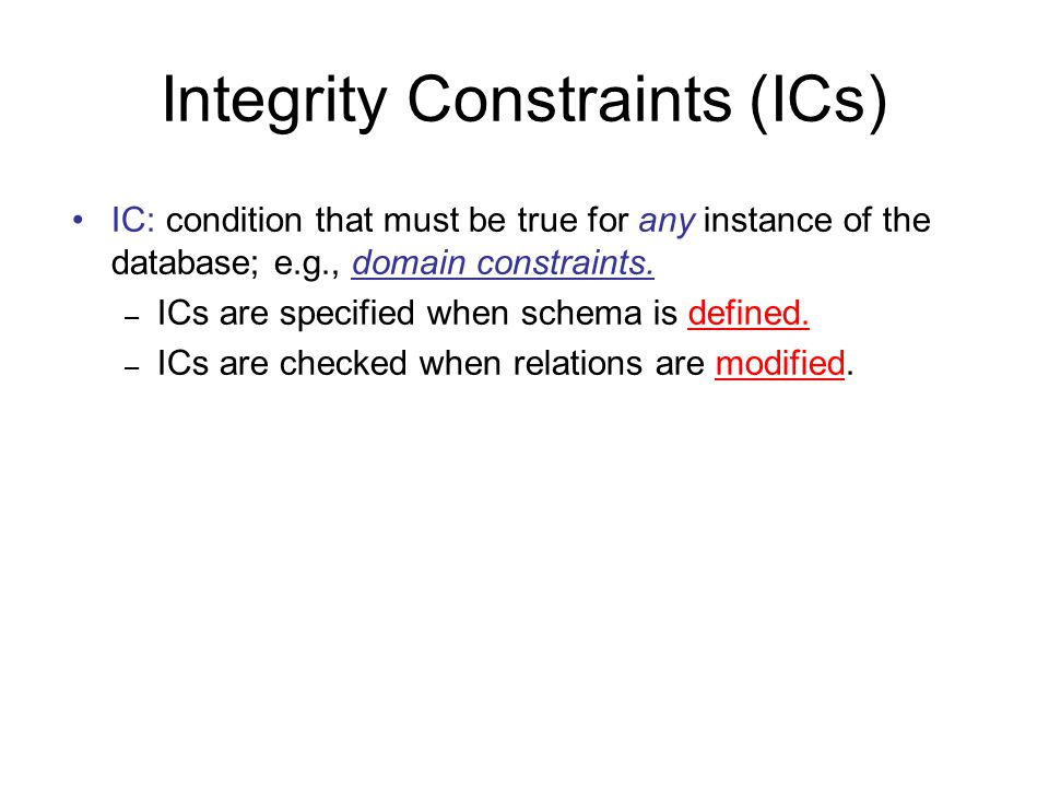Integrity Constraints (ICs) IC: condition that must be true for any instance of the database; e.g., domain constraints. – ICs are specified when schem