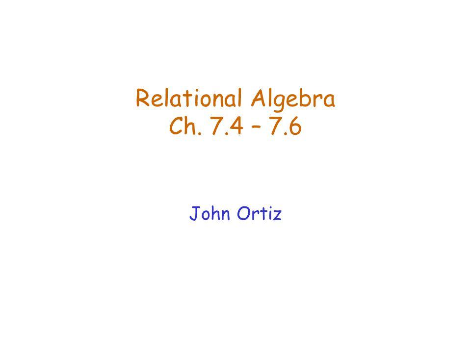 Relational Algebra Ch. 7.4 – 7.6 John Ortiz