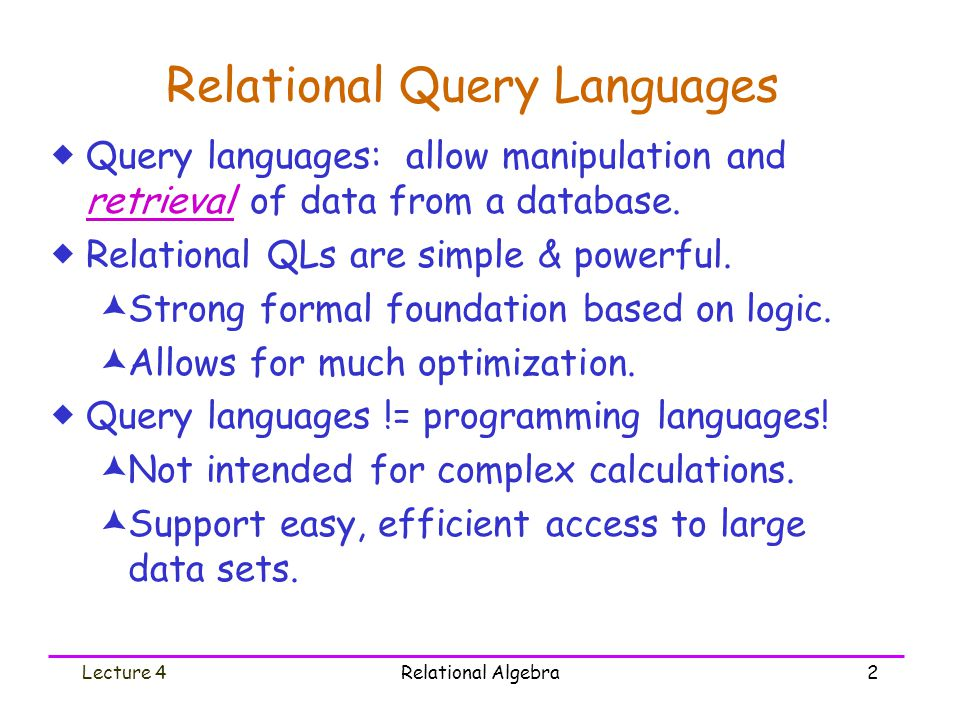 Lecture 4Relational Algebra3 Formal Relational Query Languages  Two mathematical query languages form the basis for real languages (e.g., SQL), and for implementation: 1.Relational algebra: more operational, very useful for understanding meanings of queries and for representing execution plans.