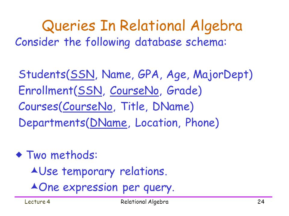 Lecture 4Relational Algebra24 Queries In Relational Algebra Consider the following database schema: Students(SSN, Name, GPA, Age, MajorDept) Enrollment(SSN, CourseNo, Grade) Courses(CourseNo, Title, DName) Departments(DName, Location, Phone)  Two methods:  Use temporary relations.