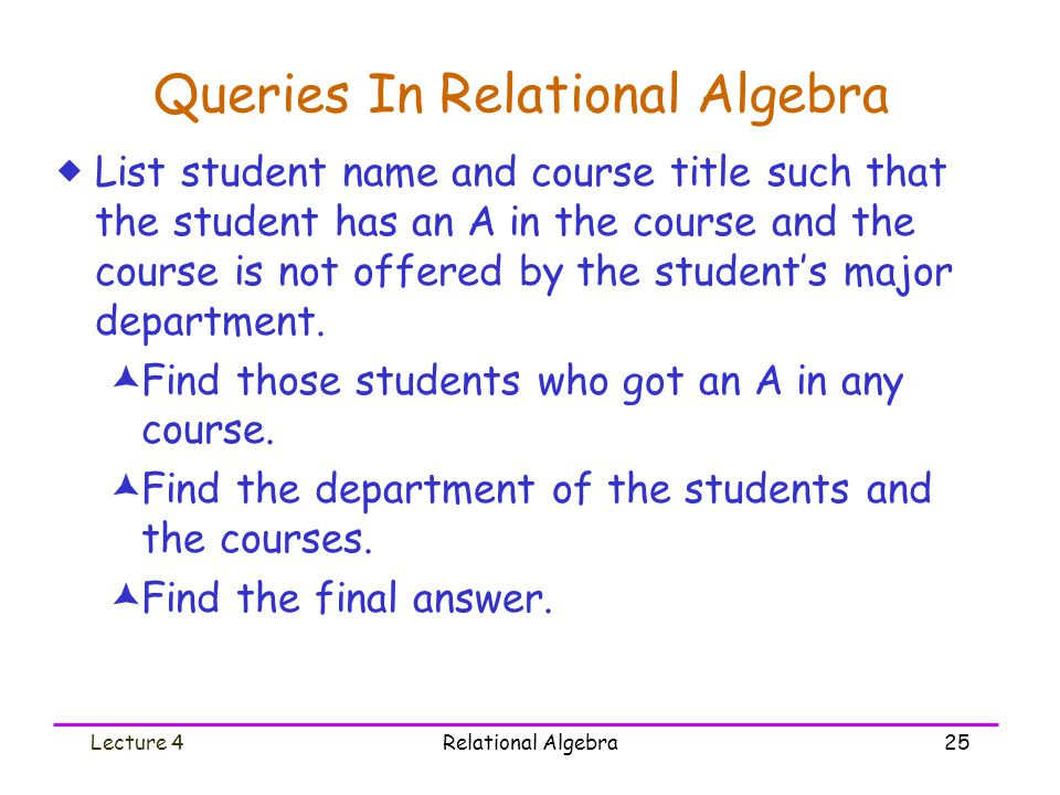 Lecture 4Relational Algebra25 Queries In Relational Algebra  List student name and course title such that the student has an A in the course and the course is not offered by the student's major department.