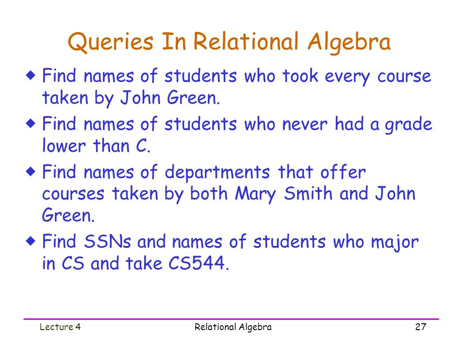 Lecture 4Relational Algebra27 Queries In Relational Algebra  Find names of students who took every course taken by John Green.