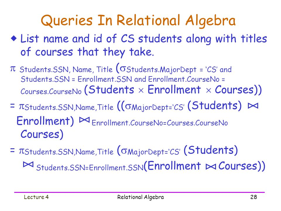 Lecture 4Relational Algebra28 Queries In Relational Algebra  List name and id of CS students along with titles of courses that they take.