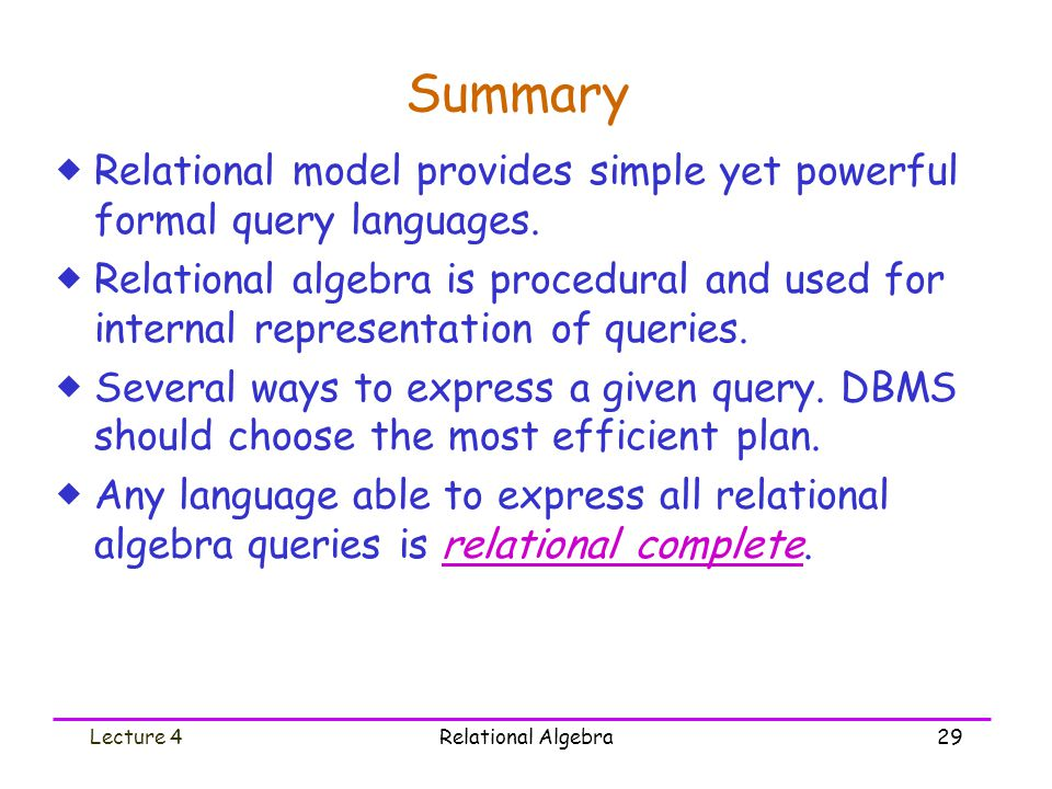 Lecture 4Relational Algebra29 Summary  Relational model provides simple yet powerful formal query languages.