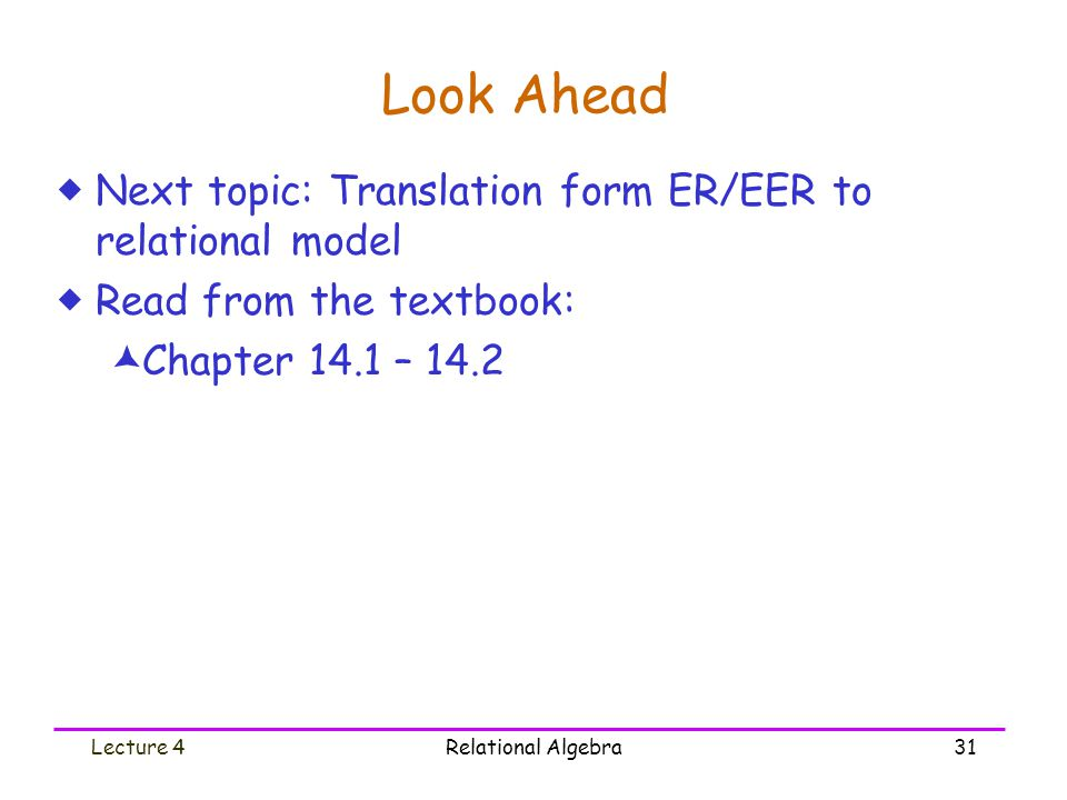 Lecture 4Relational Algebra31 Look Ahead  Next topic: Translation form ER/EER to relational model  Read from the textbook:  Chapter 14.1 – 14.2