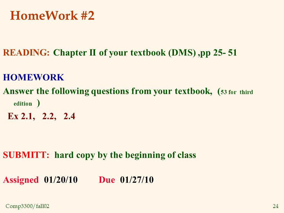 Comp3300/fall0224 HomeWork #2 READING: Chapter II of your textbook (DMS),pp 25- 51 HOMEWORK Answer the following questions from your textbook, ( 53 for third edition ) Ex 2.1, 2.2, 2.4 SUBMITT: hard copy by the beginning of class Assigned 01/20/10 Due 01/27/10