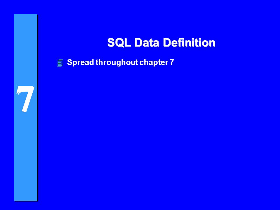7 7 SQL Data Definition 4Spread throughout chapter 7
