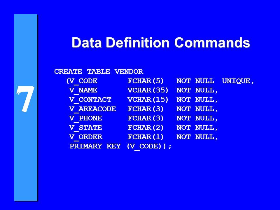 7 7 Data Definition Commands CREATE TABLE VENDOR (V_CODEFCHAR(5)NOT NULLUNIQUE, V_NAMEVCHAR(35)NOT NULL, V_CONTACTVCHAR(15)NOT NULL, V_AREACODEFCHAR(3