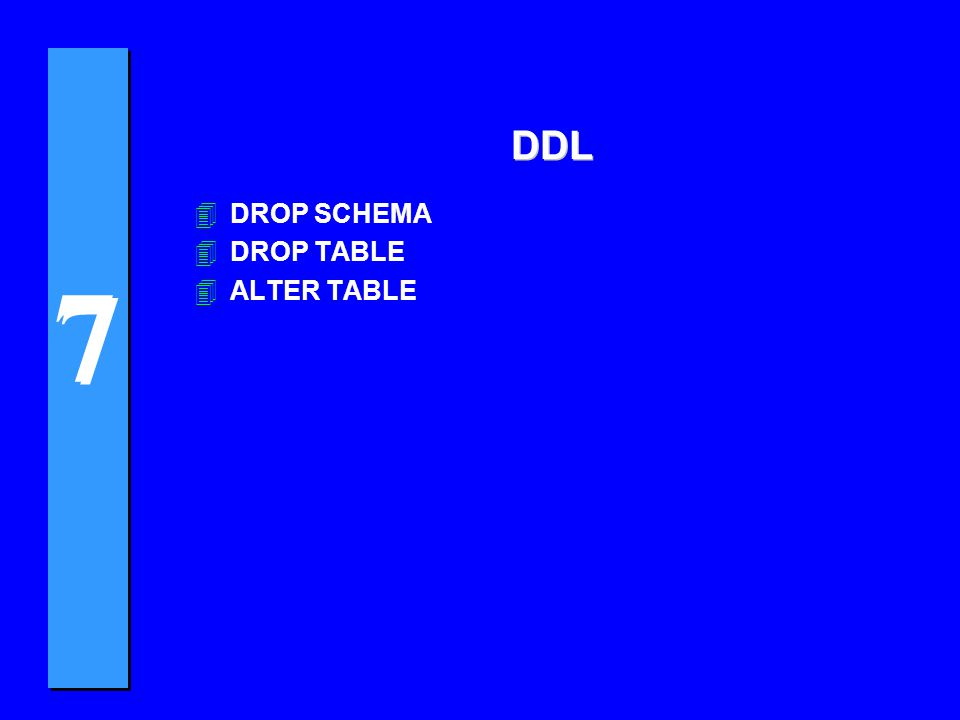 7 7 DDL 4DROP SCHEMA 4DROP TABLE 4ALTER TABLE