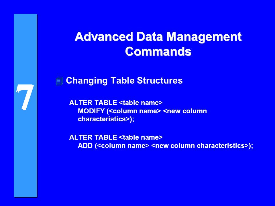 7 7 Advanced Data Management Commands 4Changing Table Structures ALTER TABLE MODIFY ( ); ALTER TABLE ADD ( );