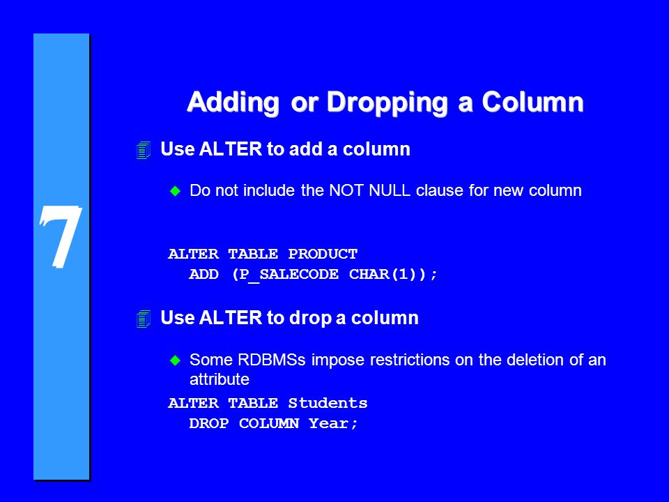7 7 Adding or Dropping a Column 4Use ALTER to add a column u Do not include the NOT NULL clause for new column ALTER TABLE PRODUCT ADD (P_SALECODE CHAR(1)); 4Use ALTER to drop a column u Some RDBMSs impose restrictions on the deletion of an attribute ALTER TABLE Students DROP COLUMN Year;