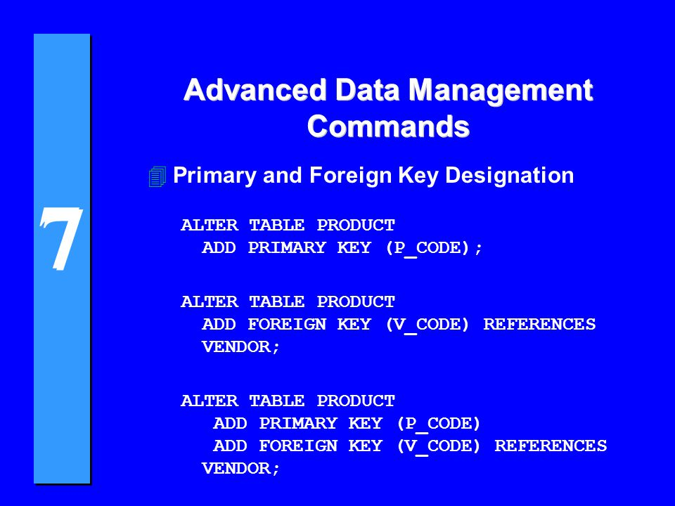 7 7 4Primary and Foreign Key Designation ALTER TABLE PRODUCT ADD PRIMARY KEY (P_CODE); ALTER TABLE PRODUCT ADD FOREIGN KEY (V_CODE) REFERENCES VENDOR; ALTER TABLE PRODUCT ADD PRIMARY KEY (P_CODE) ADD FOREIGN KEY (V_CODE) REFERENCES VENDOR; Advanced Data Management Commands
