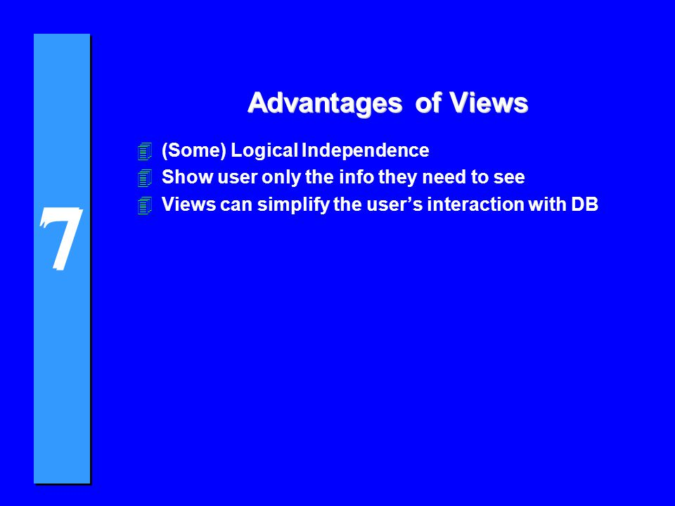 7 7 Advantages of Views 4(Some) Logical Independence 4Show user only the info they need to see 4Views can simplify the user's interaction with DB