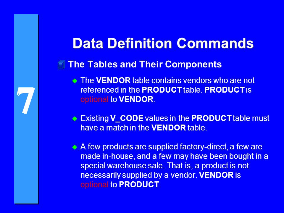 7 7 Data Definition Commands CREATE TABLE PRODUCT( P_CODEVCHAR(10)NOT NULLUNIQUE, P_DESCRIPTVCHAR(35)NOT NULL, P_INDATEDATENOT NULL, P_ONHANDSMALLINTNOT NULL, P_MINSMALLINTNOT NULL, P_PRICEDECIMAL(8,2)NOT NULL, P_DISCOUNTDECIMAL(4,1)NOT NULL, V_CODESMALLINT, PRIMARY KEY (P_CODE), FOREIGN KEY (V_CODE) REFERENCES VENDOR ON DELETE RESTRICT ON UPDATE CASCADE);
