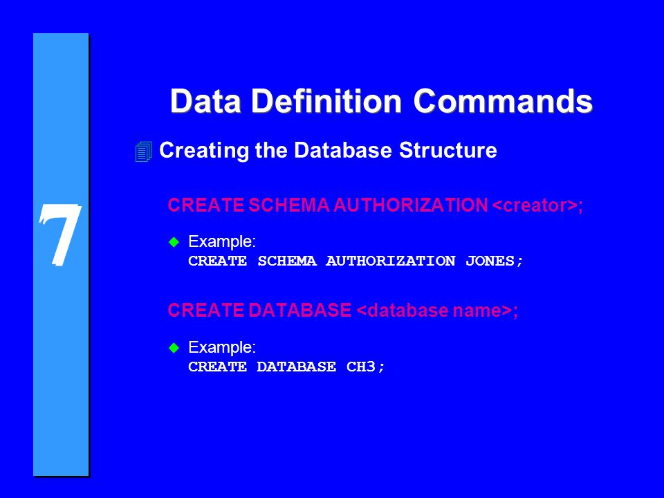 7 7 Data Definition Commands 4Creating the Database Structure CREATE SCHEMA AUTHORIZATION ;  Example: CREATE SCHEMA AUTHORIZATION JONES; CREATE DATABASE ;  Example: CREATE DATABASE CH3;