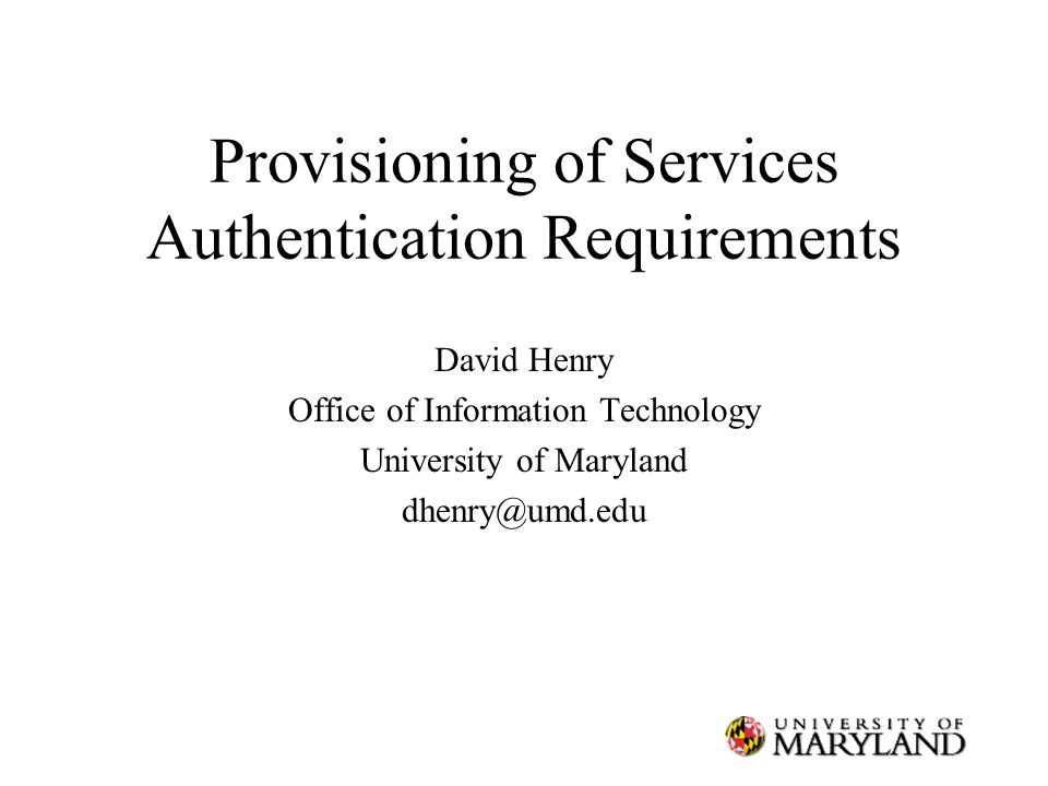 Provisioning of Services Authentication Requirements David Henry Office of Information Technology University of Maryland dhenry@umd.edu