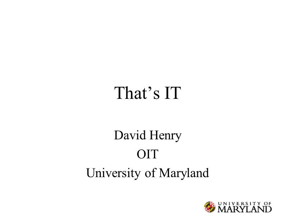 That's IT David Henry OIT University of Maryland