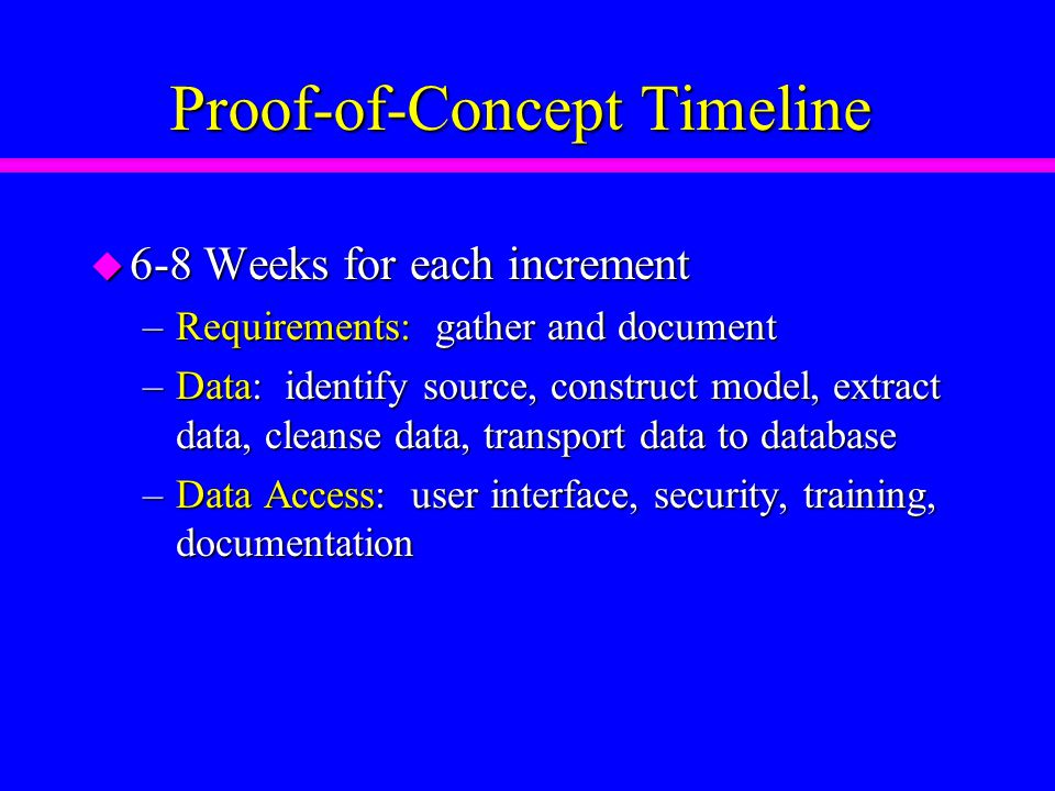 Proof-of-Concept Timeline u 6-8 Weeks for each increment –Requirements: gather and document –Data: identify source, construct model, extract data, cleanse data, transport data to database –Data Access: user interface, security, training, documentation