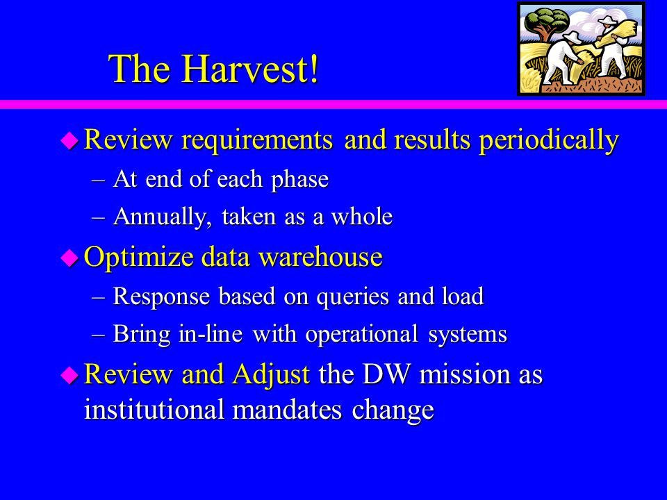 The Harvest! u Review requirements and results periodically –At end of each phase –Annually, taken as a whole u Optimize data warehouse –Response base