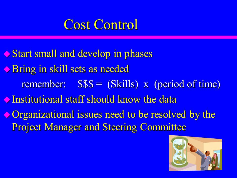 Cost Control u Start small and develop in phases u Bring in skill sets as needed remember: $$$ = (Skills) x (period of time) remember: $$$ = (Skills) x (period of time) u Institutional staff should know the data u Organizational issues need to be resolved by the Project Manager and Steering Committee