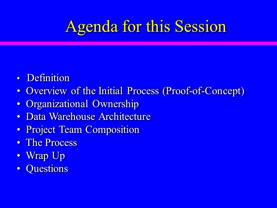 Agenda for this Session Definition Overview of the Initial Process (Proof-of-Concept) Overview of the Initial Process (Proof-of-Concept) Organizational Ownership Organizational Ownership Data Warehouse Architecture Data Warehouse Architecture Project Team Composition Project Team Composition The Process The Process Wrap Up Wrap Up Questions Questions Definition Overview of the Initial Process (Proof-of-Concept) Overview of the Initial Process (Proof-of-Concept) Organizational Ownership Organizational Ownership Data Warehouse Architecture Data Warehouse Architecture Project Team Composition Project Team Composition The Process The Process Wrap Up Wrap Up Questions Questions