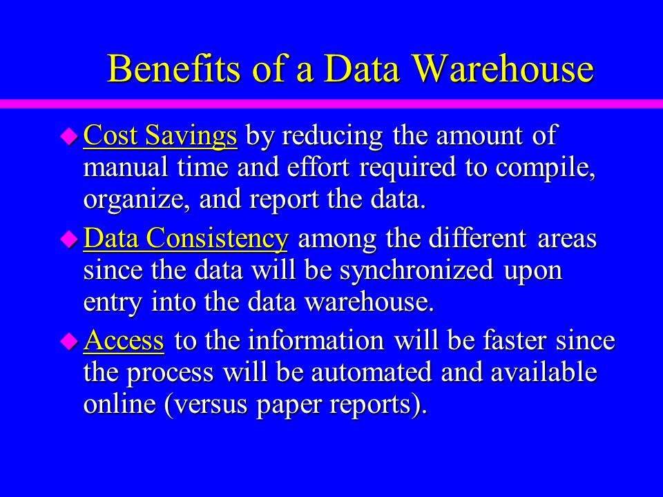 Benefits of a Data Warehouse u Cost Savings by reducing the amount of manual time and effort required to compile, organize, and report the data.