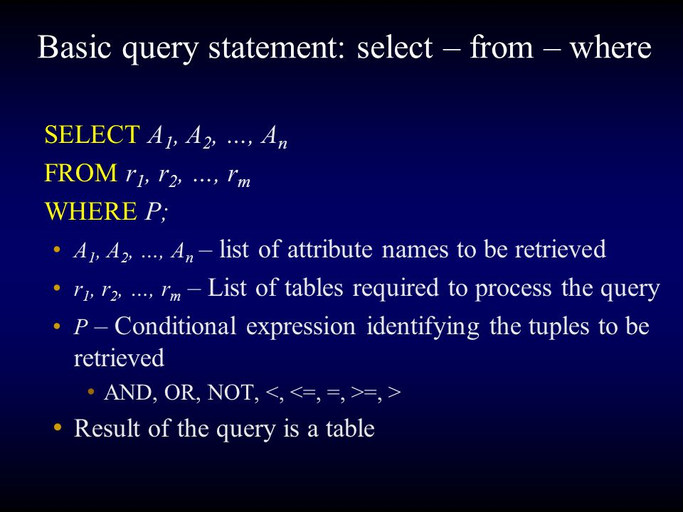 Basic query statement: select – from – where SELECT A 1, A 2, …, A n FROM r 1, r 2, …, r m WHERE P; A 1, A 2, …, A n – list of attribute names to be retrieved r 1, r 2, …, r m – List of tables required to process the query P – Conditional expression identifying the tuples to be retrieved AND, OR, NOT, =, > Result of the query is a table