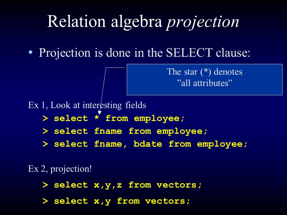 Relation algebra projection Projection is done in the SELECT clause: Ex 1, Look at interesting fields > select * from employee; > select fname from employee; > select fname, bdate from employee; The star (*) denotes all attributes Ex 2, projection.