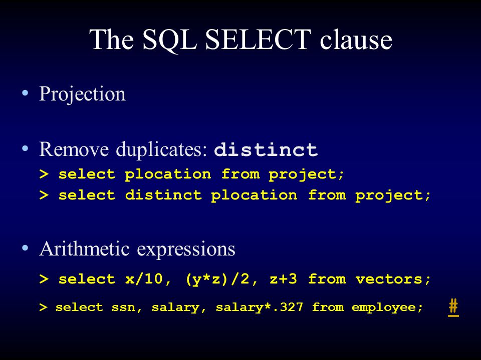 The SQL SELECT clause Projection Remove duplicates: distinct > select plocation from project; > select distinct plocation from project; Arithmetic expressions > select x/10, (y*z)/2, z+3 from vectors; > select ssn, salary, salary*.327 from employee; # #