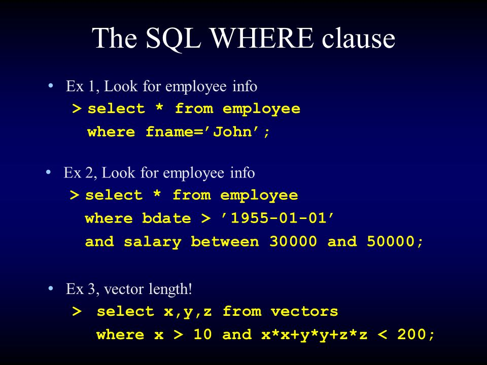 The SQL WHERE clause Ex 1, Look for employee info >select * from employee where fname='John'; Ex 3, vector length! >select x,y,z from vectors where x