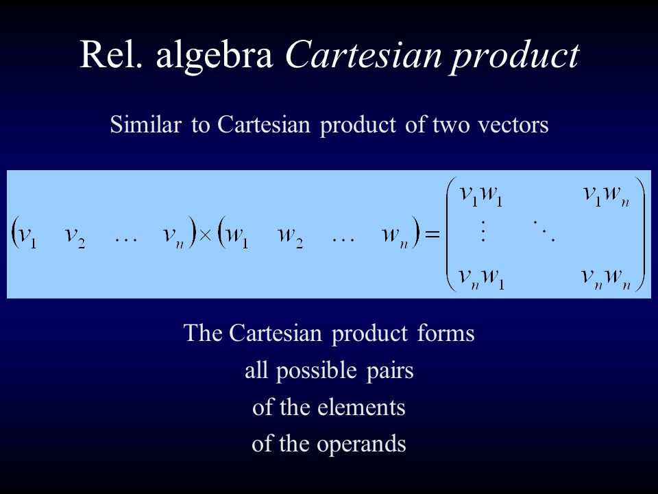 Rel. algebra Cartesian product Similar to Cartesian product of two vectors The Cartesian product forms all possible pairs of the elements of the opera