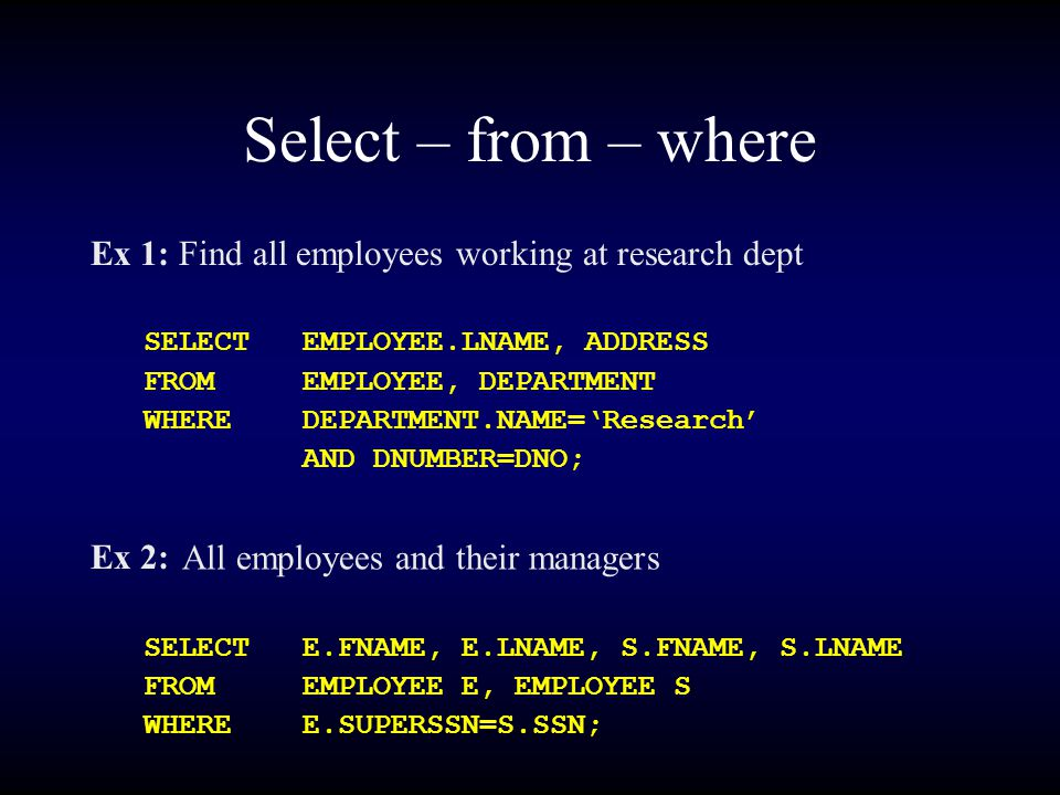 Select – from – where Ex 1: Find all employees working at research dept SELECTEMPLOYEE.LNAME, ADDRESS FROMEMPLOYEE, DEPARTMENT WHEREDEPARTMENT.NAME='Research' AND DNUMBER=DNO; Ex 2: SELECTE.FNAME, E.LNAME, S.FNAME, S.LNAME FROMEMPLOYEE E, EMPLOYEE S WHEREE.SUPERSSN=S.SSN; All employees and their managers